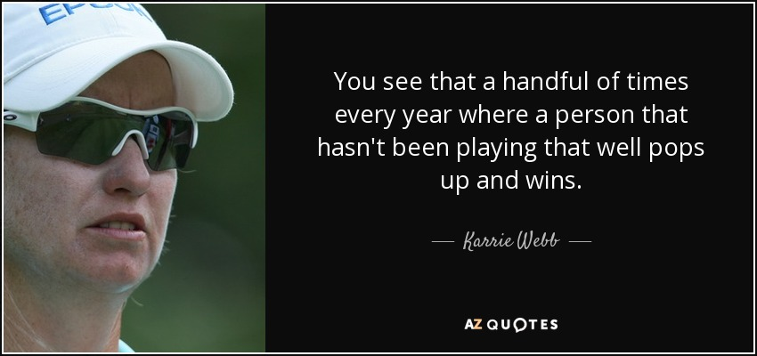 You see that a handful of times every year where a person that hasn't been playing that well pops up and wins. - Karrie Webb
