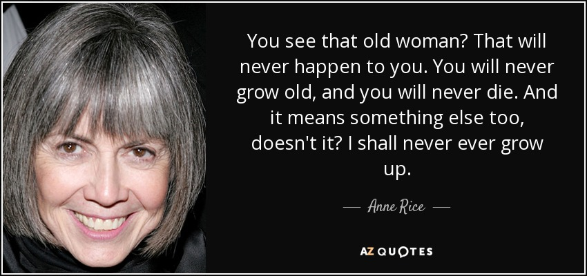 You see that old woman? That will never happen to you. You will never grow old, and you will never die. And it means something else too, doesn't it? I shall never ever grow up. - Anne Rice