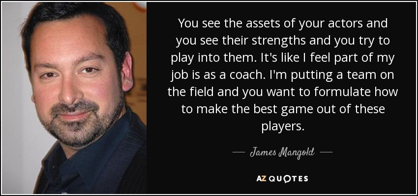 You see the assets of your actors and you see their strengths and you try to play into them. It's like I feel part of my job is as a coach. I'm putting a team on the field and you want to formulate how to make the best game out of these players. - James Mangold