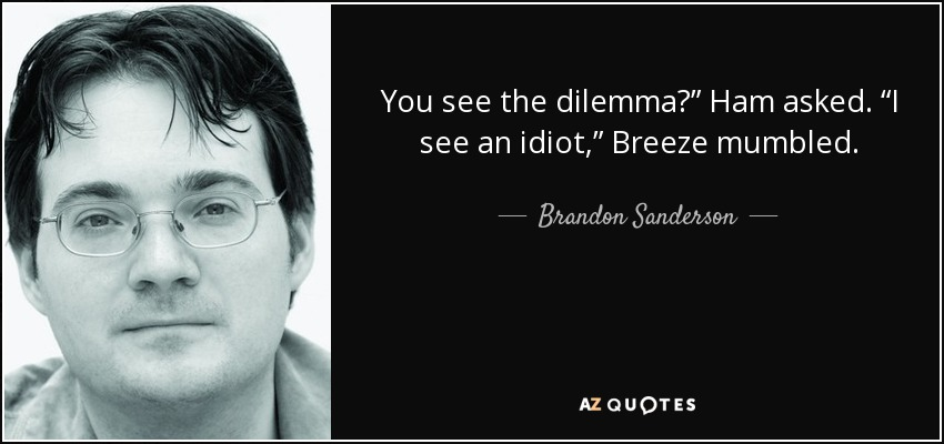 "You see the dilemma?"" Ham asked. ""I see an idiot,"" Breeze mumbled. - Brandon Sanderson"