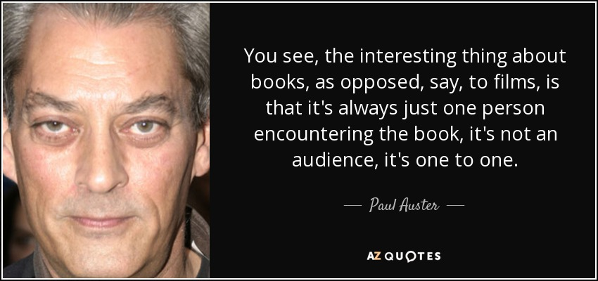 You see, the interesting thing about books, as opposed, say, to films, is that it's always just one person encountering the book, it's not an audience, it's one to one. - Paul Auster