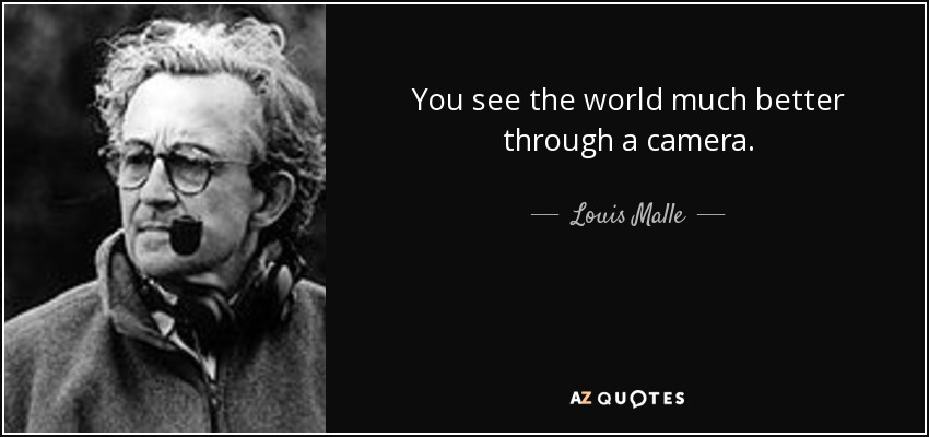 You see the world much better through a camera. - Louis Malle