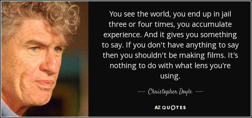 You see the world, you end up in jail three or four times, you accumulate experience. And it gives you something to say. If you don't have anything to say then you shouldn't be making films. It's nothing to do with what lens you're using. - Christopher Doyle