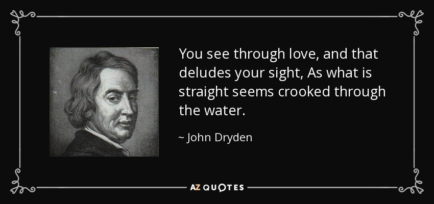 You see through love, and that deludes your sight, As what is straight seems crooked through the water. - John Dryden