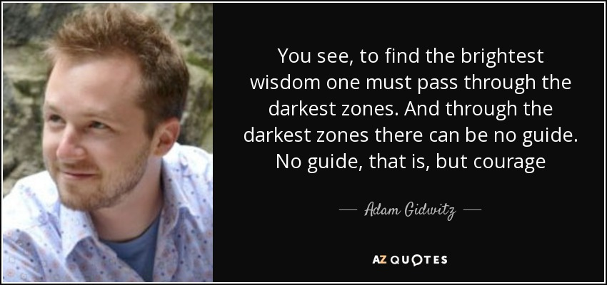 You see, to find the brightest wisdom one must pass through the darkest zones. And through the darkest zones there can be no guide. No guide, that is, but courage - Adam Gidwitz