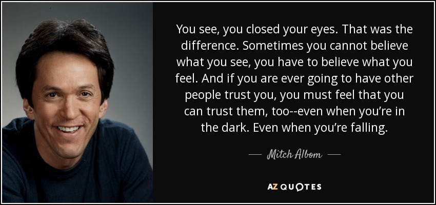 You see, you closed your eyes. That was the difference. Sometimes you cannot believe what you see, you have to believe what you feel. And if you are ever going to have other people trust you, you must feel that you can trust them, too--even when you're in the dark. Even when you're falling. - Mitch Albom