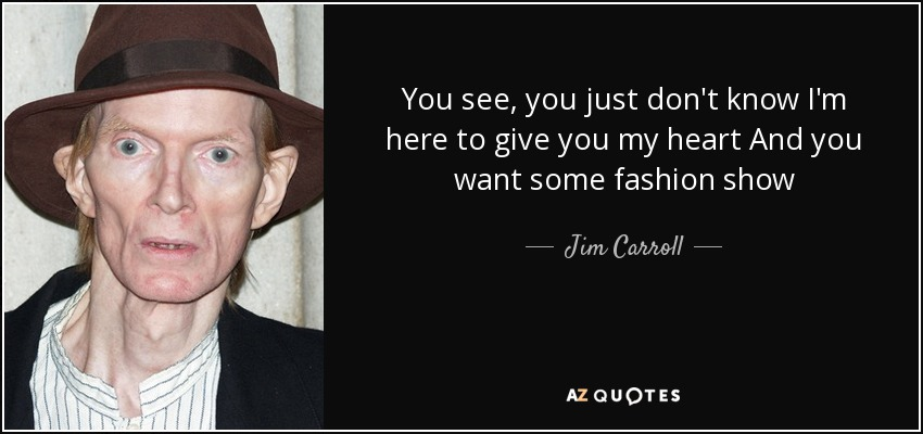 You see, you just don't know I'm here to give you my heart And you want some fashion show - Jim Carroll