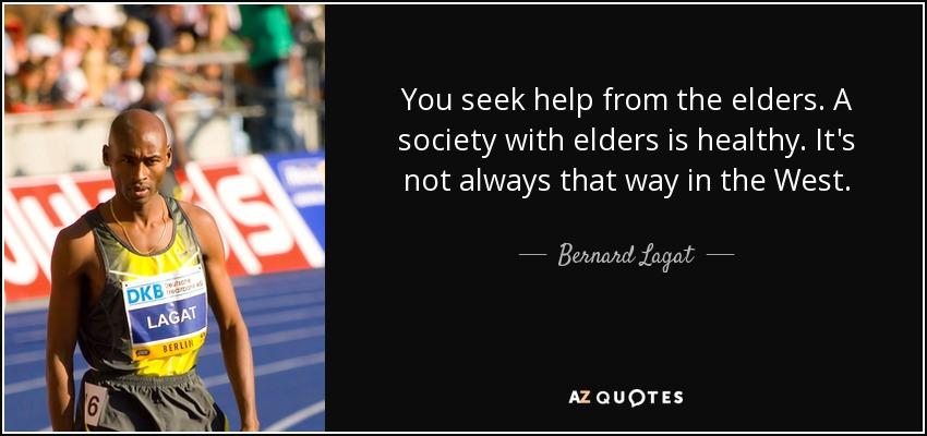 You seek help from the elders. A society with elders is healthy. It's not always that way in the West. - Bernard Lagat