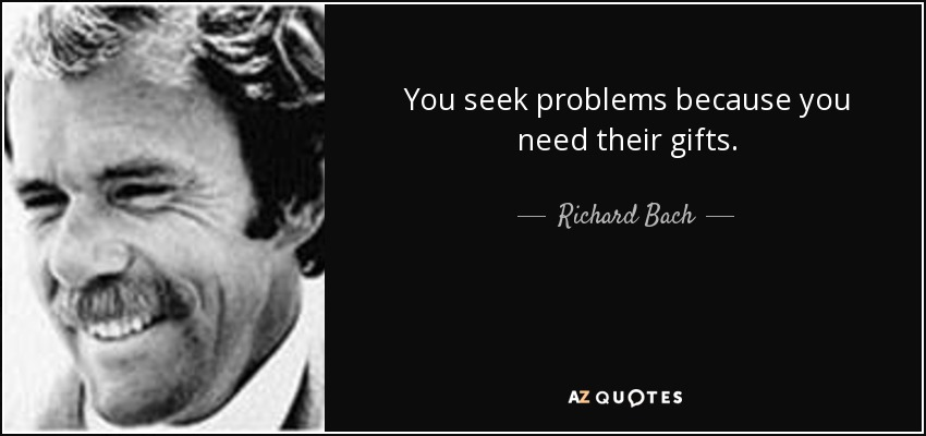 You seek problems because you need their gifts. - Richard Bach