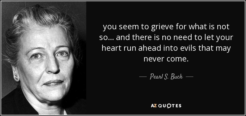 you seem to grieve for what is not so ... and there is no need to let your heart run ahead into evils that may never come. - Pearl S. Buck