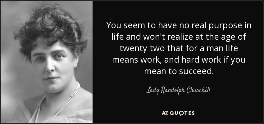 You seem to have no real purpose in life and won't realize at the age of twenty-two that for a man life means work, and hard work if you mean to succeed. - Lady Randolph Churchill
