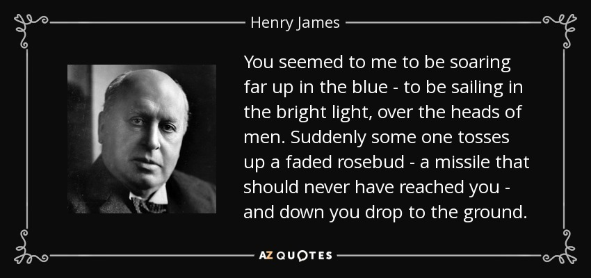 You seemed to me to be soaring far up in the blue - to be sailing in the bright light, over the heads of men. Suddenly some one tosses up a faded rosebud - a missile that should never have reached you - and down you drop to the ground. - Henry James
