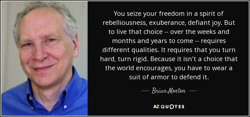 You seize your freedom in a spirit of rebelliousness, exuberance, defiant joy. But to live that choice -- over the weeks and months and years to come -- requires different qualities. It requires that you turn hard, turn rigid. Because it isn't a choice that the world encourages, you have to wear a suit of armor to defend it. - Brian Morton