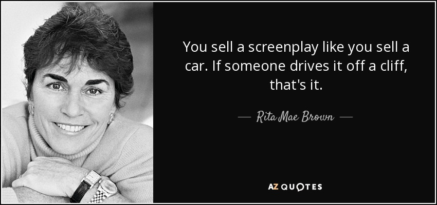 You sell a screenplay like you sell a car. If someone drives it off a cliff, that's it. - Rita Mae Brown