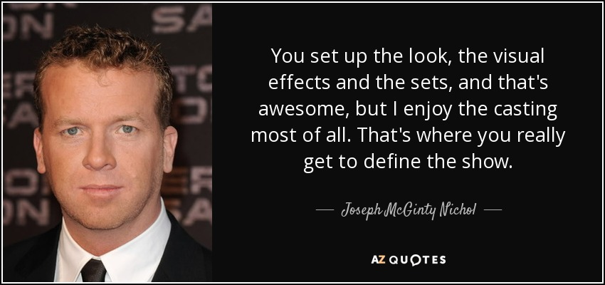 You set up the look, the visual effects and the sets, and that's awesome, but I enjoy the casting most of all. That's where you really get to define the show. - Joseph McGinty Nichol
