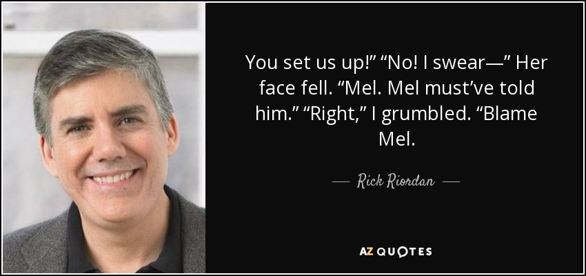 "You set us up!"" ""No! I swear—"" Her face fell. ""Mel. Mel must've told him."" ""Right,"" I grumbled. ""Blame Mel. - Rick Riordan"
