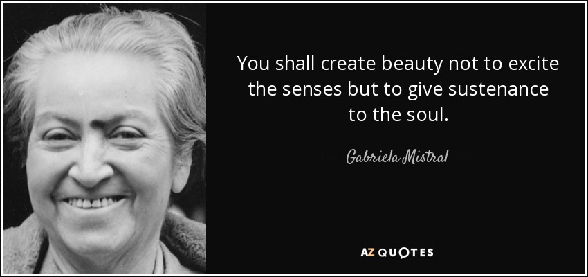 You shall create beauty not to excite the senses but to give sustenance to the soul. - Gabriela Mistral