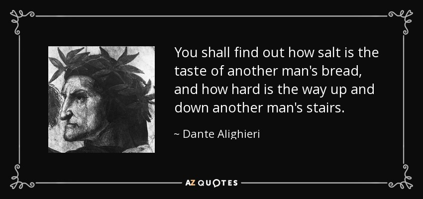 You shall find out how salt is the taste of another man's bread, and how hard is the way up and down another man's stairs. - Dante Alighieri
