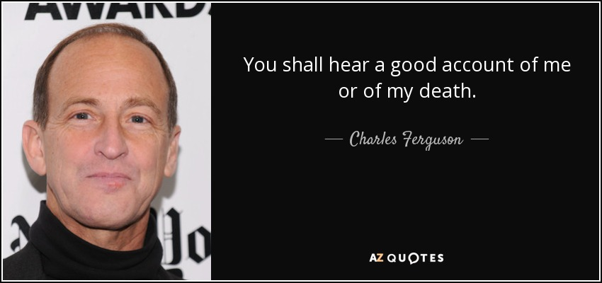 You shall hear a good account of me or of my death. - Charles Ferguson