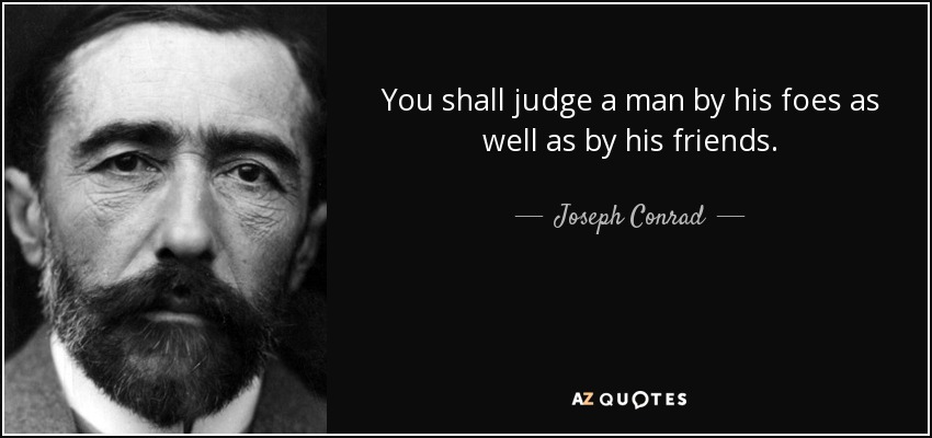 You shall judge a man by his foes as well as by his friends. - Joseph Conrad