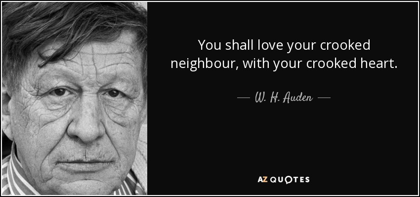 You shall love your crooked neighbour, with your crooked heart. - W. H. Auden