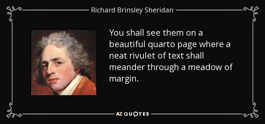 You shall see them on a beautiful quarto page where a neat rivulet of text shall meander through a meadow of margin. - Richard Brinsley Sheridan