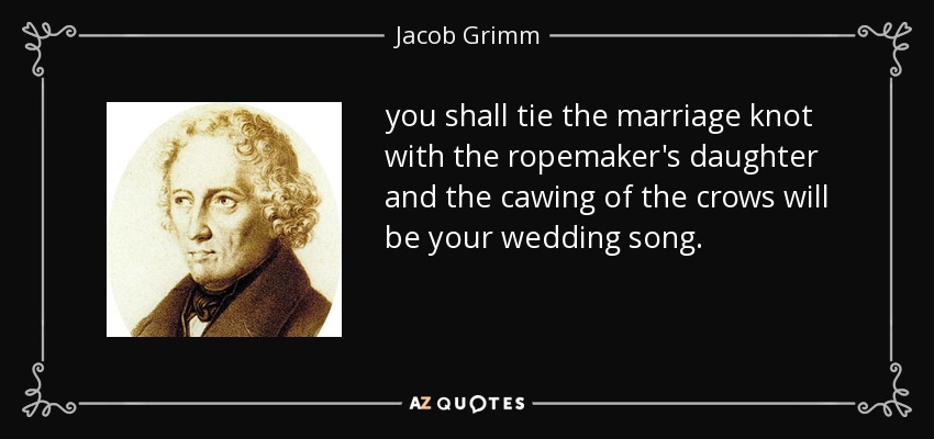 you shall tie the marriage knot with the ropemaker's daughter and the cawing of the crows will be your wedding song. - Jacob Grimm