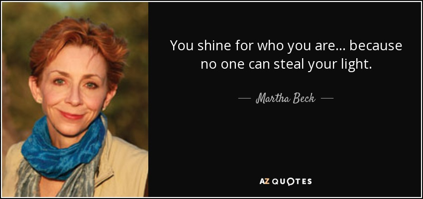 You shine for who you are ... because no one can steal your light. - Martha Beck