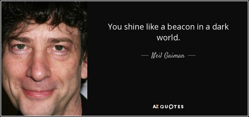You shine like a beacon in a dark world. - Neil Gaiman