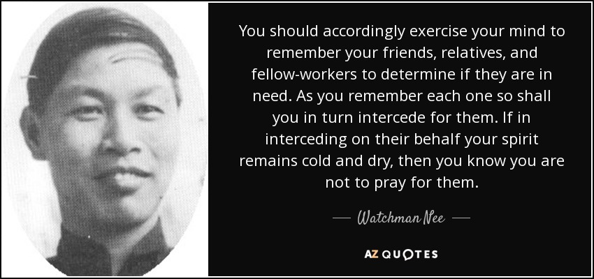 You should accordingly exercise your mind to remember your friends, relatives, and fellow-workers to determine if they are in need. As you remember each one so shall you in turn intercede for them. If in interceding on their behalf your spirit remains cold and dry, then you know you are not to pray for them. - Watchman Nee