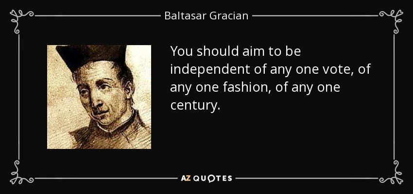 You should aim to be independent of any one vote, of any one fashion, of any one century. - Baltasar Gracian