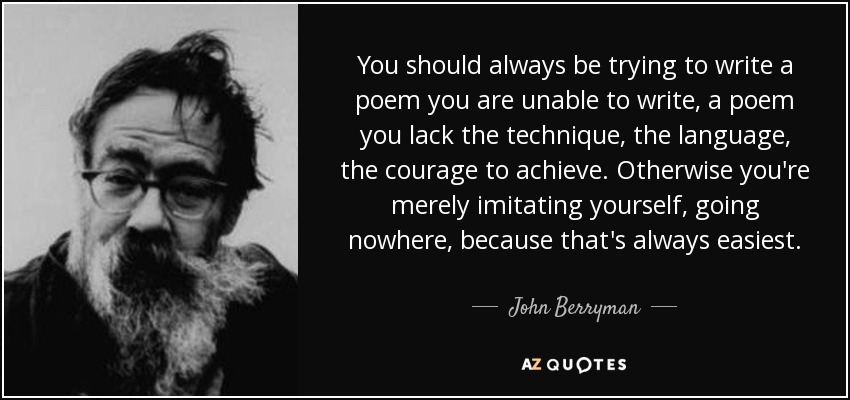 You should always be trying to write a poem you are unable to write, a poem you lack the technique, the language, the courage to achieve. Otherwise you're merely imitating yourself, going nowhere, because that's always easiest. - John Berryman