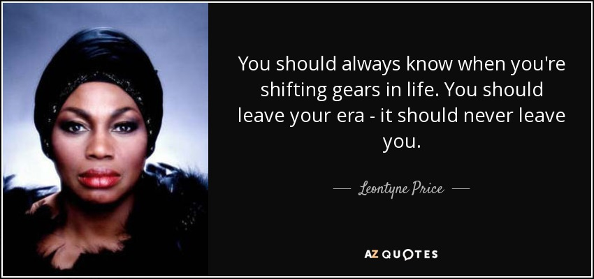 You should always know when you're shifting gears in life. You should leave your era - it should never leave you. - Leontyne Price