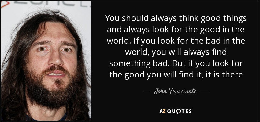 John Frusciante Quote: You Should Always Think Good Things