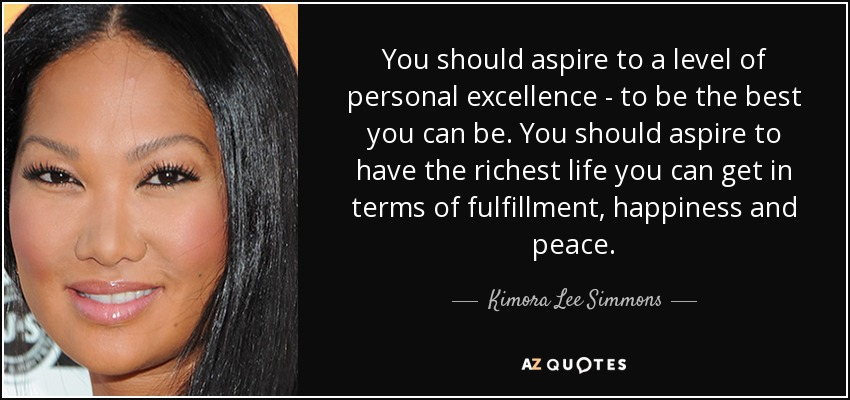 You should aspire to a level of personal excellence - to be the best you can be. You should aspire to have the richest life you can get in terms of fulfillment, happiness and peace. - Kimora Lee Simmons