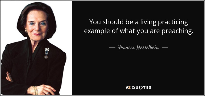 You should be a living practicing example of what you are preaching. - Frances Hesselbein