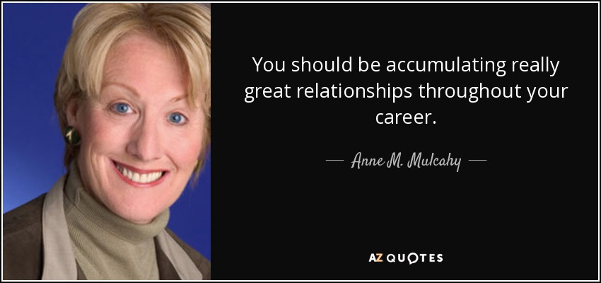 You should be accumulating really great relationships throughout your career. - Anne M. Mulcahy