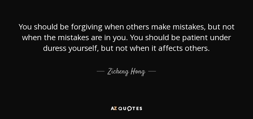 You should be forgiving when others make mistakes, but not when the mistakes are in you. You should be patient under duress yourself, but not when it affects others. - Zicheng Hong