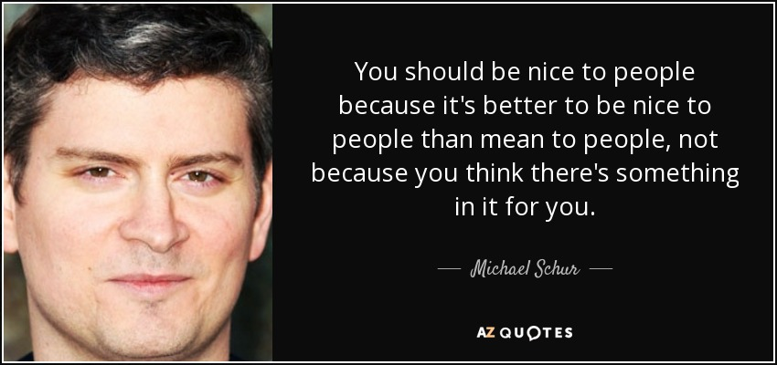 You should be nice to people because it's better to be nice to people than mean to people, not because you think there's something in it for you. - Michael Schur
