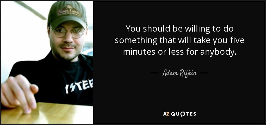 You should be willing to do something that will take you five minutes or less for anybody. - Adam Rifkin