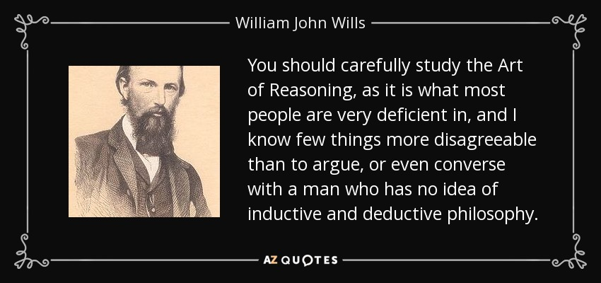 You should carefully study the Art of Reasoning, as it is what most people are very deficient in, and I know few things more disagreeable than to argue, or even converse with a man who has no idea of inductive and deductive philosophy. - William John Wills