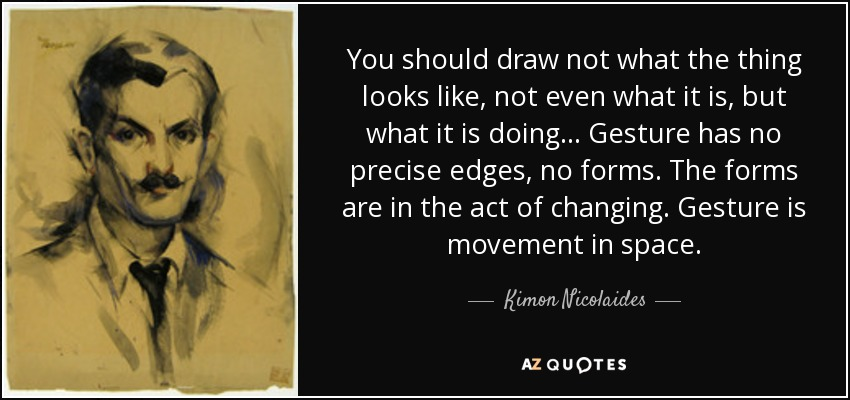 You should draw not what the thing looks like, not even what it is, but what it is doing... Gesture has no precise edges, no forms. The forms are in the act of changing. Gesture is movement in space. - Kimon Nicolaides