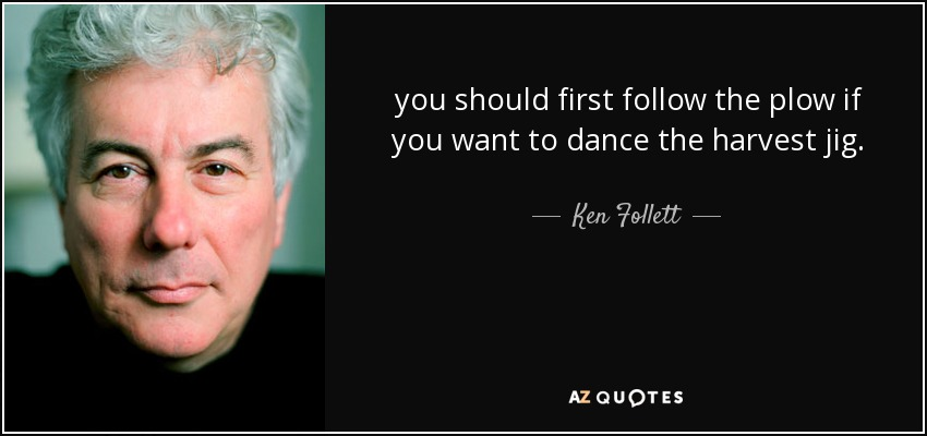 you should first follow the plow if you want to dance the harvest jig. - Ken Follett