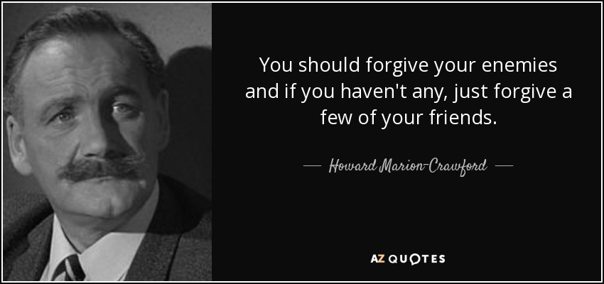 You should forgive your enemies and if you haven't any, just forgive a few of your friends. - Howard Marion-Crawford