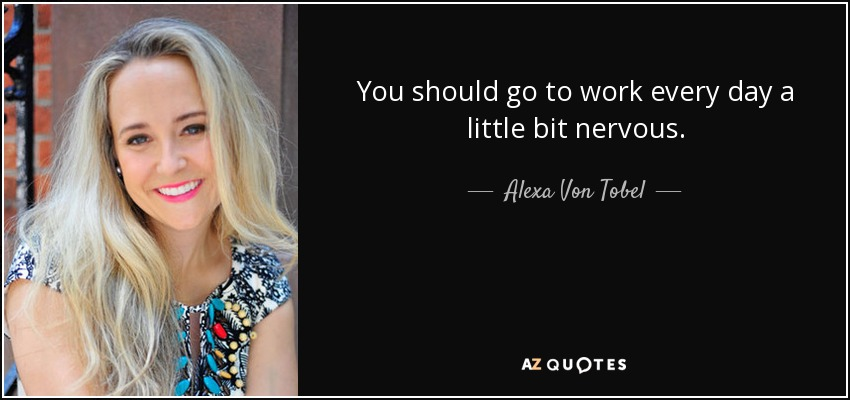 You should go to work every day a little bit nervous. - Alexa Von Tobel