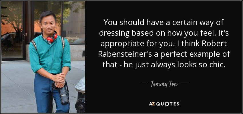 You should have a certain way of dressing based on how you feel. It's appropriate for you. I think Robert Rabensteiner's a perfect example of that - he just always looks so chic. - Tommy Ton