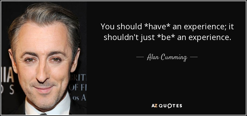 You should *have* an experience; it shouldn't just *be* an experience. - Alan Cumming