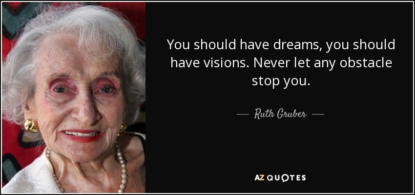 You should have dreams, you should have visions. Never let any obstacle stop you. - Ruth Gruber