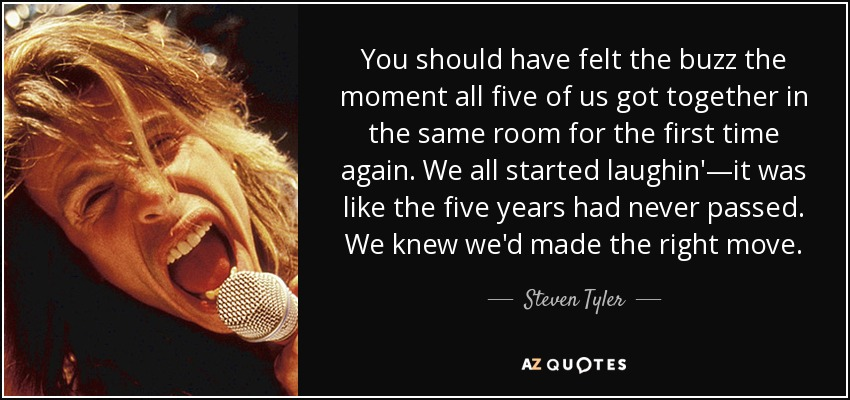 You should have felt the buzz the moment all five of us got together in the same room for the first time again. We all started laughin'—it was like the five years had never passed. We knew we'd made the right move. - Steven Tyler
