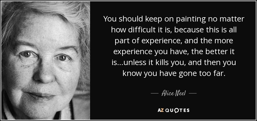 You should keep on painting no matter how difficult it is, because this is all part of experience, and the more experience you have, the better it is...unless it kills you, and then you know you have gone too far. - Alice Neel